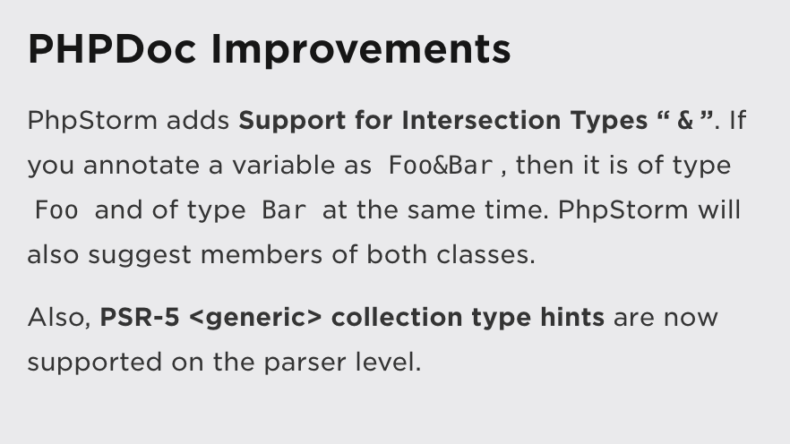 "PHPDoc Improvements: PhpStorm adds Support for Intersection Types ""&"". If you annotate a variable as Foo&ampBar, then it is of type Foo and of type Bar at the same time. PhpStorm will also suggest members of both classes.  Also, PSR-5 <generic> collection type hints are now supported on the parser level."