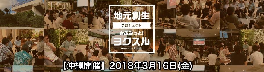 【当日参加も大歓迎!】地域の魅力をみんなで磨くアイデアソンイベント「さぶみっと!ヨクスル in 沖縄」【2018年3月16日(金)開催】