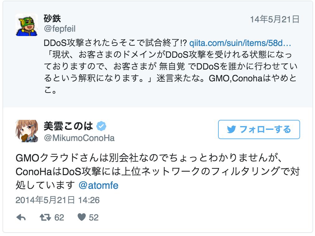GMOクラウドさんは別会社なのでちょっとわかりませんが、ConoHaはDoS攻撃には上位ネットワークのフィルタリングで対処しています @atomfe<br> <br />— 美雲このは (@MikumoConoHa) 2014, 5月 21