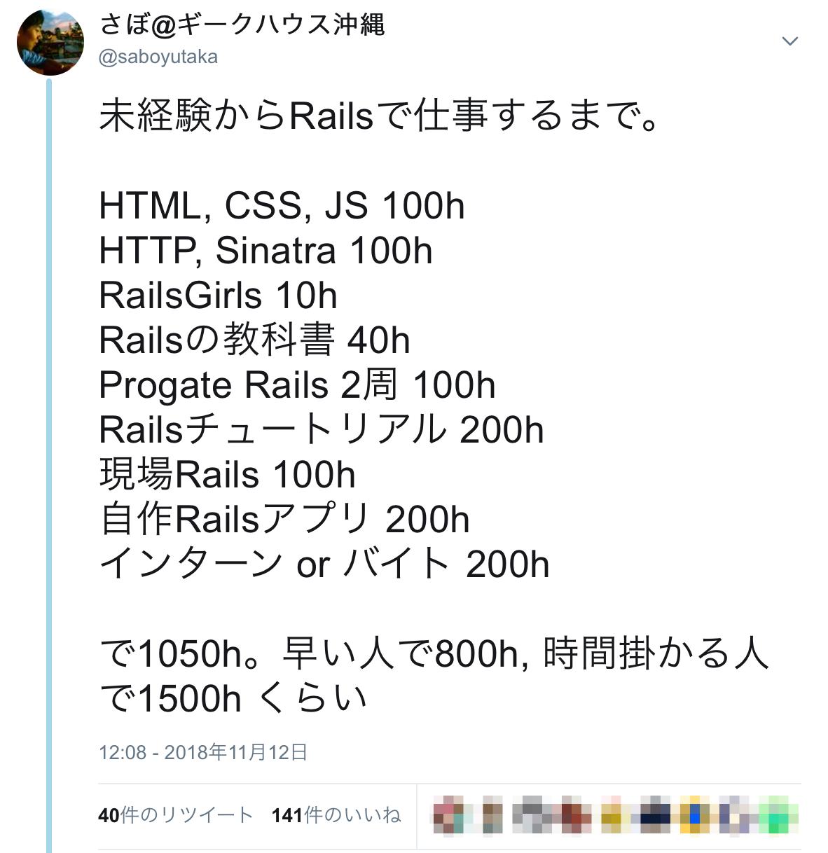 さぼ_ギークハウス沖縄さんのツイート___未経験からRailsで仕事するまで。_HTML__CSS__JS_100h_HTTP__Sinatra_100h_RailsGirls_10h_Railsの教科書_40h_Progate_Rails_2周_100h_Railsチュートリアル_200h_現場Rails_100h_自作Railsアプリ_200h_インターン_or_バイト_200h_で1050h。早い人で800h__時間掛かる人で1500h_くらい_.png