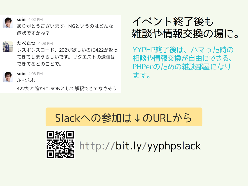イベント終了後も雑談や情報交換の場に。YYPHP終了後は、ハマった時の相談や情報交換が自由にできる、PHPerのための雑談部屋になります。Slackへの参加は↓のURLから
